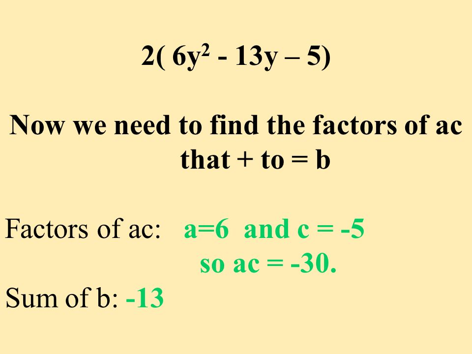 Now we need to find the factors of ac that + to = b Factors of ac: a=6 and c = -5 so ac = -30. Sum of b: -13