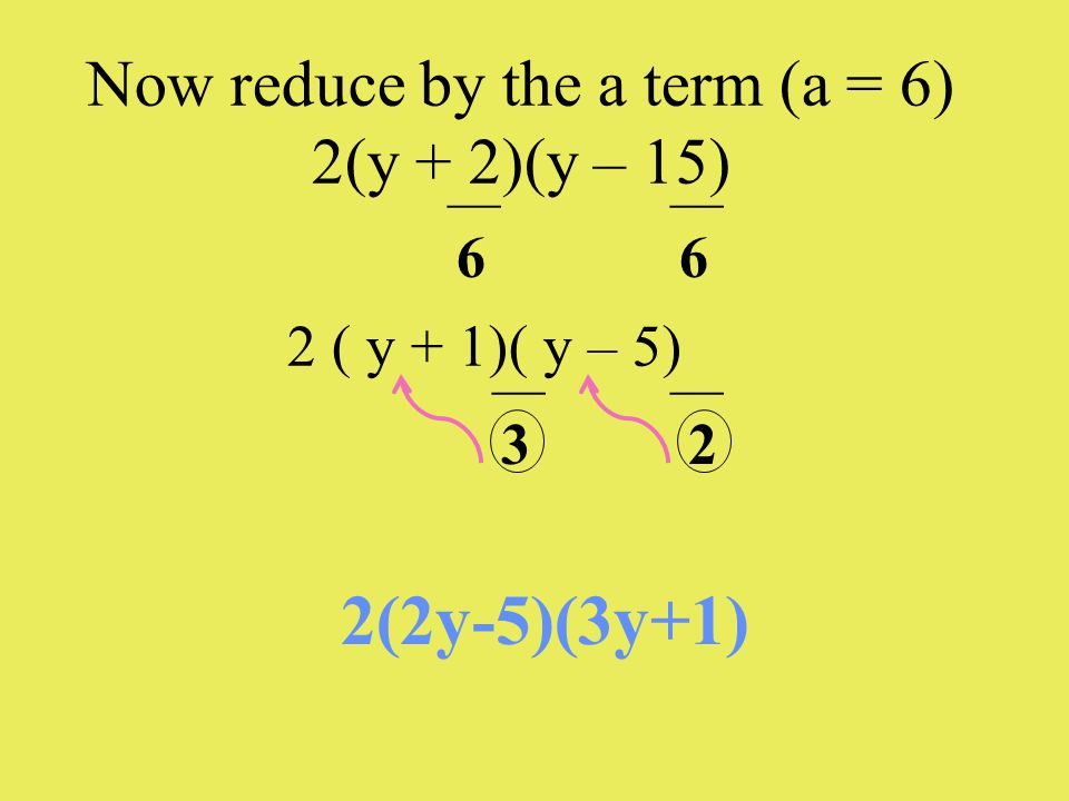Now reduce by the a term (a = 6) 2(y + 2)(y – 15) 2 ( y + 1)( y – 5) 2(2y-5)(3y+1) ___ 6 ___ 6 ___ 3 ___ 2
