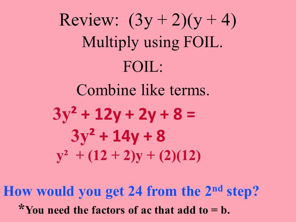Review: (3y + 2)(y + 4) Multiply using FOIL. FOIL: Combine like terms. 3y ² + 12y + 2y + 8 = 3y ² + 14y + 8 y² + (12 + 2)y + (2)(12) How would you get