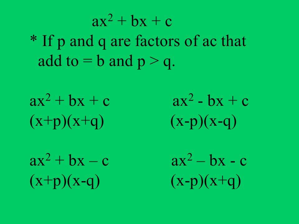 ax 2 + bx + c * If p and q are factors of ac that add to = b and p > q. ax 2 + bx + c ax 2 - bx + c (x+p)(x+q) (x-p)(x-q) ax 2 + bx – c ax 2 – bx - c
