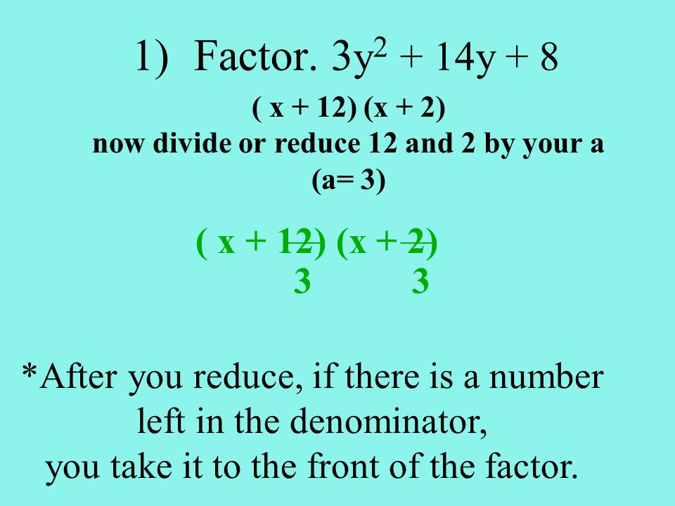 1)Factor. 3 y 2 + 14y + 8 ( x + 12) (x + 2) now divide or reduce 12 and 2 by your a (a= 3) ( x + 12) (x + 2) *After you reduce, if there is a number l