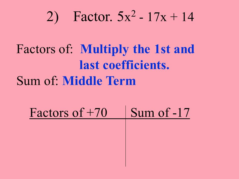 2) Factor. 5 x 2 - 17x + 14 Factors of: Multiply the 1st and last coefficients. Sum of: Middle Term Factors of +70 Sum of -17