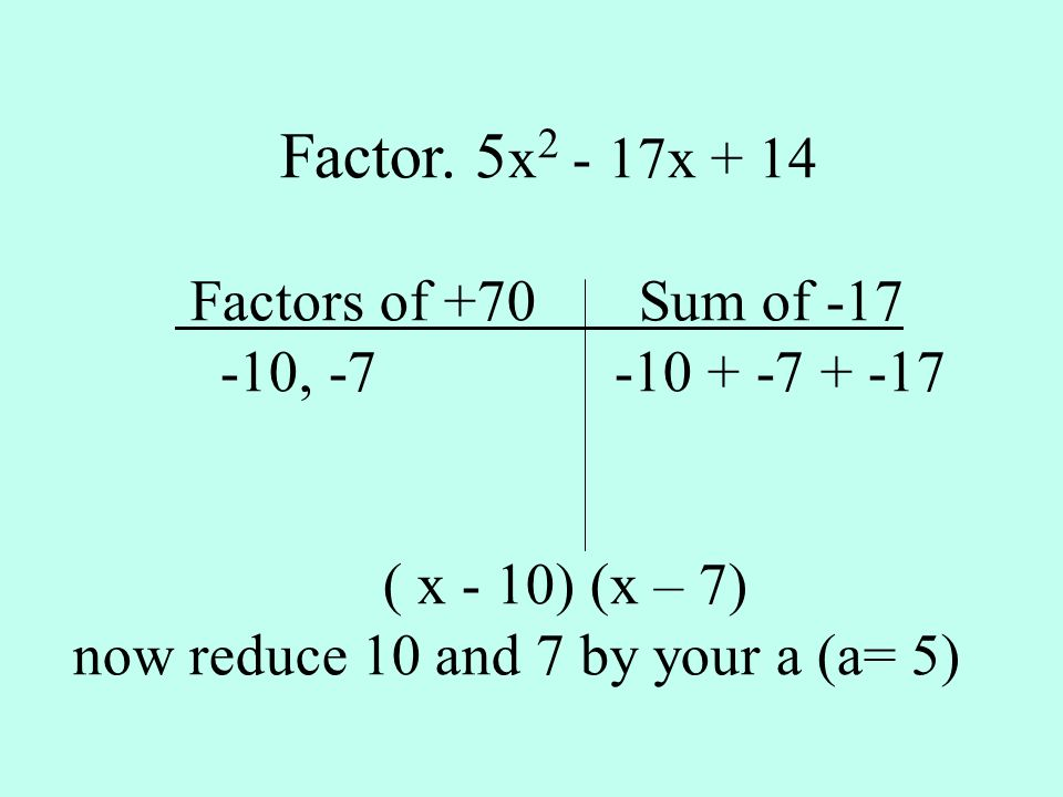 Factor. 5 x 2 - 17x + 14 Factors of +70 Sum of -17 -10, -7 -10 + -7 + -17 ( x - 10) (x – 7) now reduce 10 and 7 by your a (a= 5)