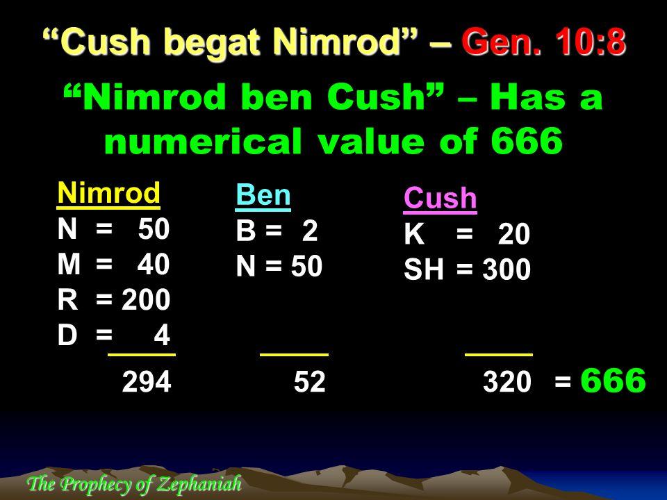 The Prophecy of Zephaniah Nimrod ben Cush – Has a numerical value of 666 Cush begat Nimrod – Gen. 10:8 Ben B = 2 N = 50 Cush K = 20 SH = 300 Nimrod N