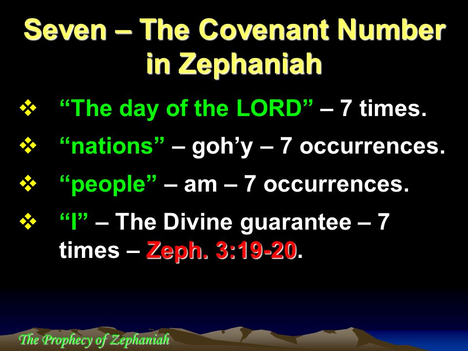 The Prophecy of Zephaniah The day of the LORD – 7 times. nations – gohy – 7 occurrences. people – am – 7 occurrences. Zeph. 3:19-20 I – The Divine gua