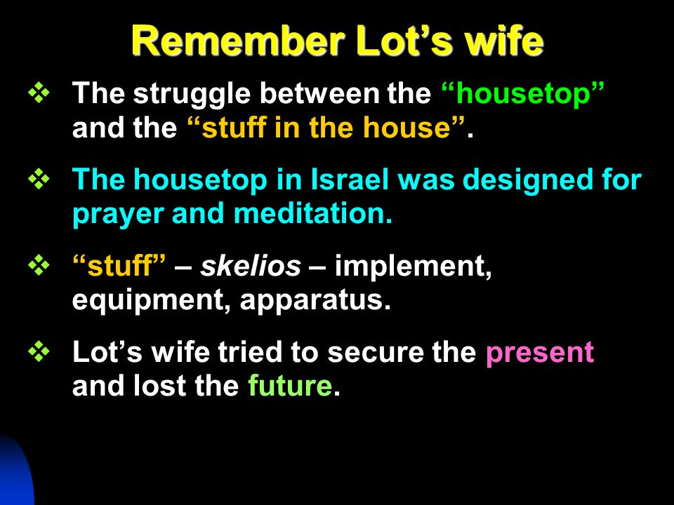 Remember Lots wife The struggle between the housetop and the stuff in the house. The housetop in Israel was designed for prayer and meditation. stuff