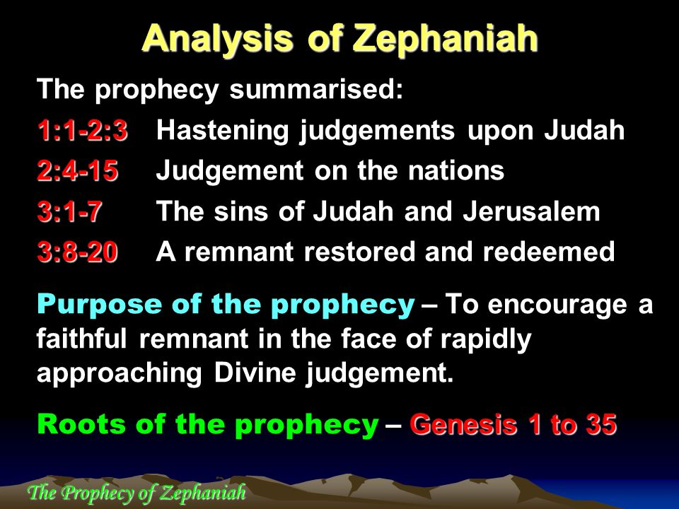 The Prophecy of Zephaniah The prophecy summarised: 1:1-2:3 1:1-2:3Hastening judgements upon Judah 2:4-15 2:4-15Judgement on the nations 3:1-7 3:1-7The