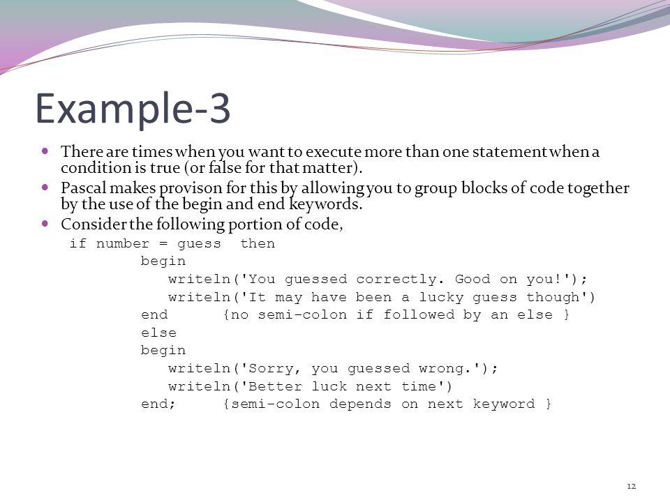 11 Selection Control [6] ( if … else ) Example-2 : { Program example demonstrating IF THEN ELSE statement } program IF_ELSE_DEMO; var number, guess :