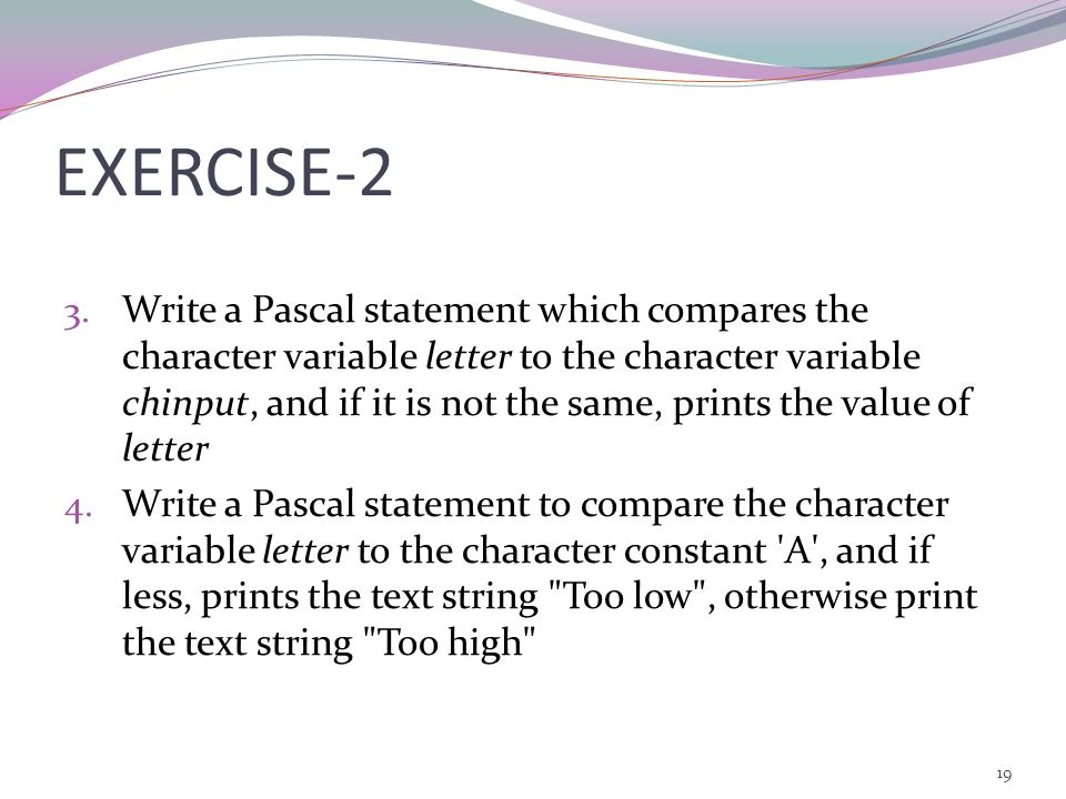 18 EXERCISE-1 1. Which of the following is an invalid Pascal relational operator a. == b. <> c. < d. > 2. Write a Pascal statement which compares the