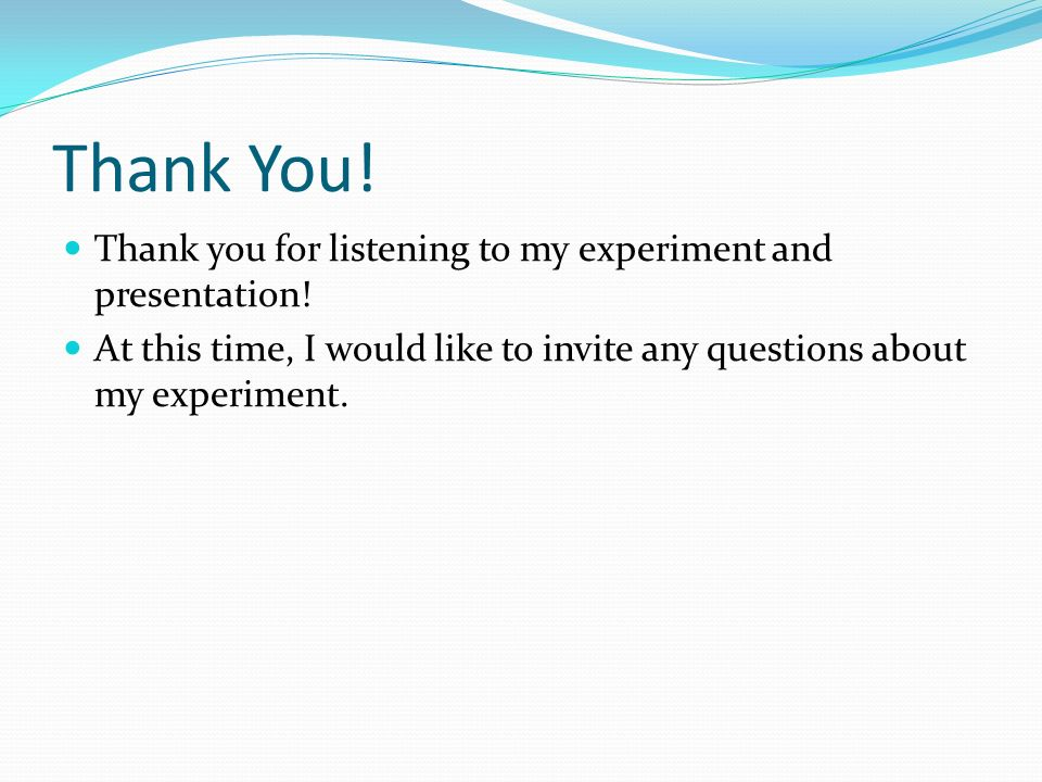 Thank You. Thank you for listening to my experiment and presentation.