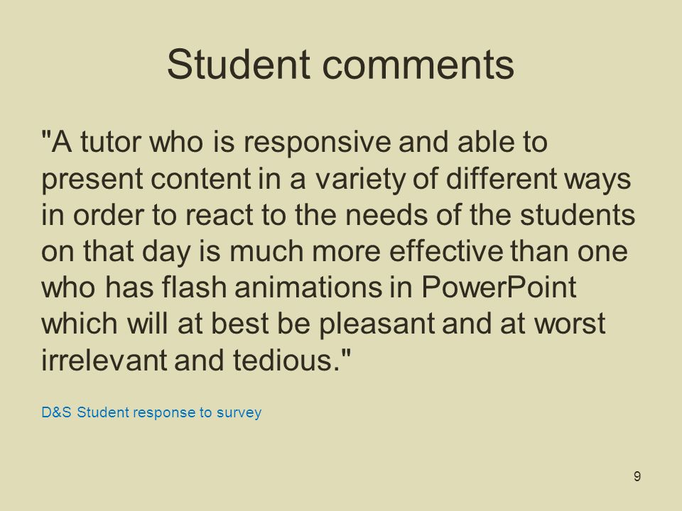 Student comments A tutor who is responsive and able to present content in a variety of different ways in order to react to the needs of the students on that day is much more effective than one who has flash animations in PowerPoint which will at best be pleasant and at worst irrelevant and tedious. D&S Student response to survey 9