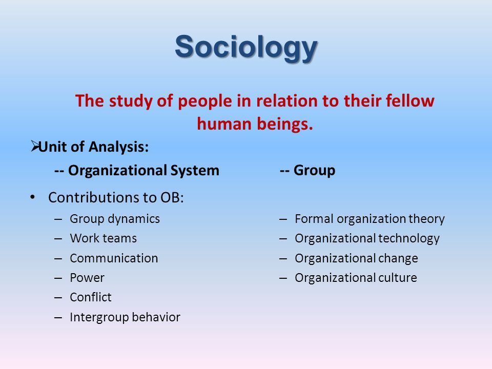 Sociology Unit of Analysis: -- Organizational System Contributions to OB: – Group dynamics – Work teams – Communication – Power – Conflict – Intergrou