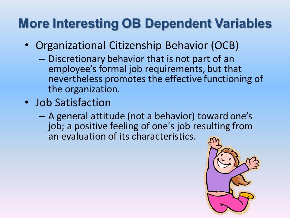 More Interesting OB Dependent Variables Organizational Citizenship Behavior (OCB) – Discretionary behavior that is not part of an employees formal job