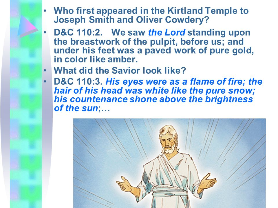Who first appeared in the Kirtland Temple to Joseph Smith and Oliver Cowdery? D&C 110:2. We saw the Lord standing upon the breastwork of the pulpit, b
