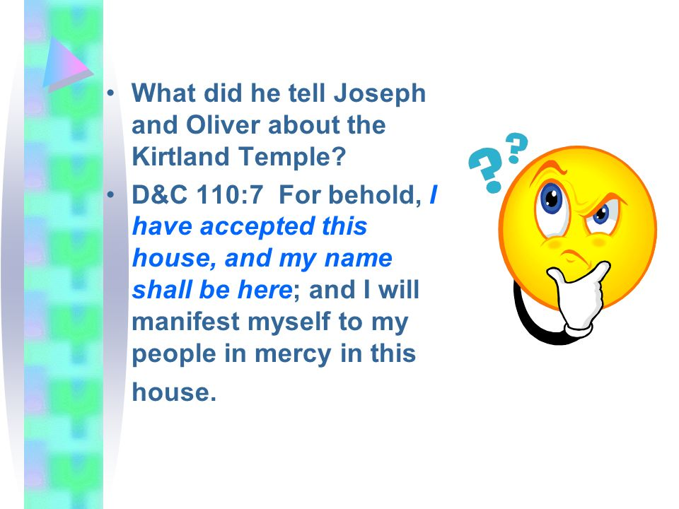 What did he tell Joseph and Oliver about the Kirtland Temple? D&C 110:7 For behold, I have accepted this house, and my name shall be here; and I will