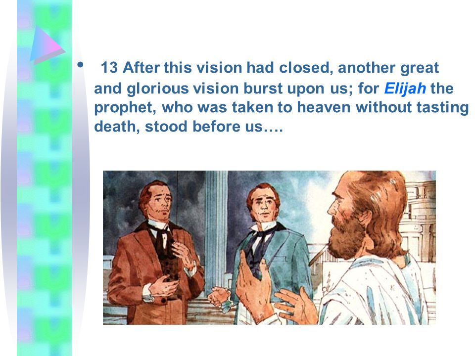13 After this vision had closed, another great and glorious vision burst upon us; for Elijah the prophet, who was taken to heaven without tasting deat