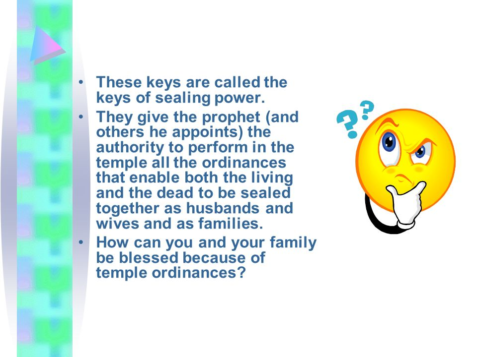 These keys are called the keys of sealing power. They give the prophet (and others he appoints) the authority to perform in the temple all the ordinan