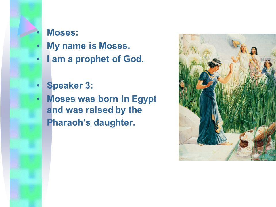 Moses: My name is Moses. I am a prophet of God. Speaker 3: Moses was born in Egypt and was raised by the Pharaohs daughter.