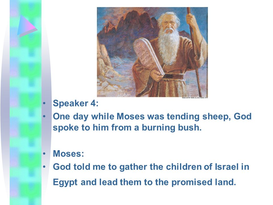 Speaker 4: One day while Moses was tending sheep, God spoke to him from a burning bush. Moses: God told me to gather the children of Israel in Egypt a