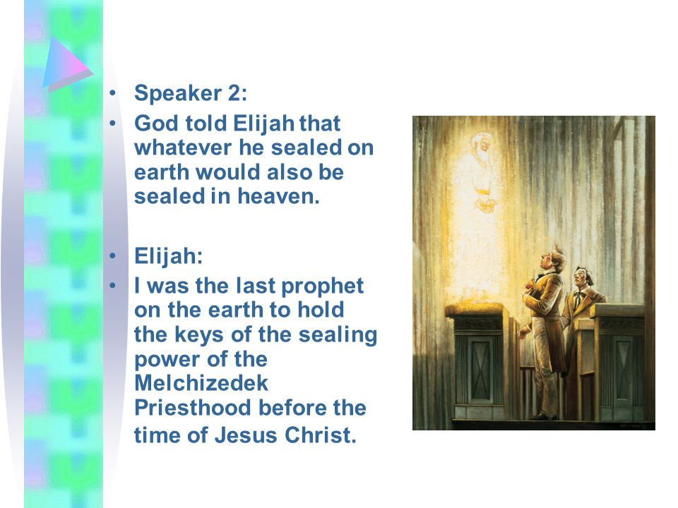 Speaker 2: God told Elijah that whatever he sealed on earth would also be sealed in heaven. Elijah: I was the last prophet on the earth to hold the ke