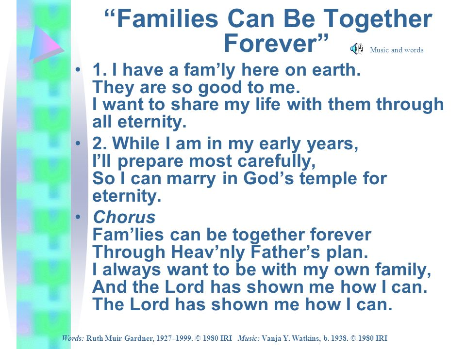 Families Can Be Together Forever 1. I have a famly here on earth. They are so good to me. I want to share my life with them through all eternity. 2. W