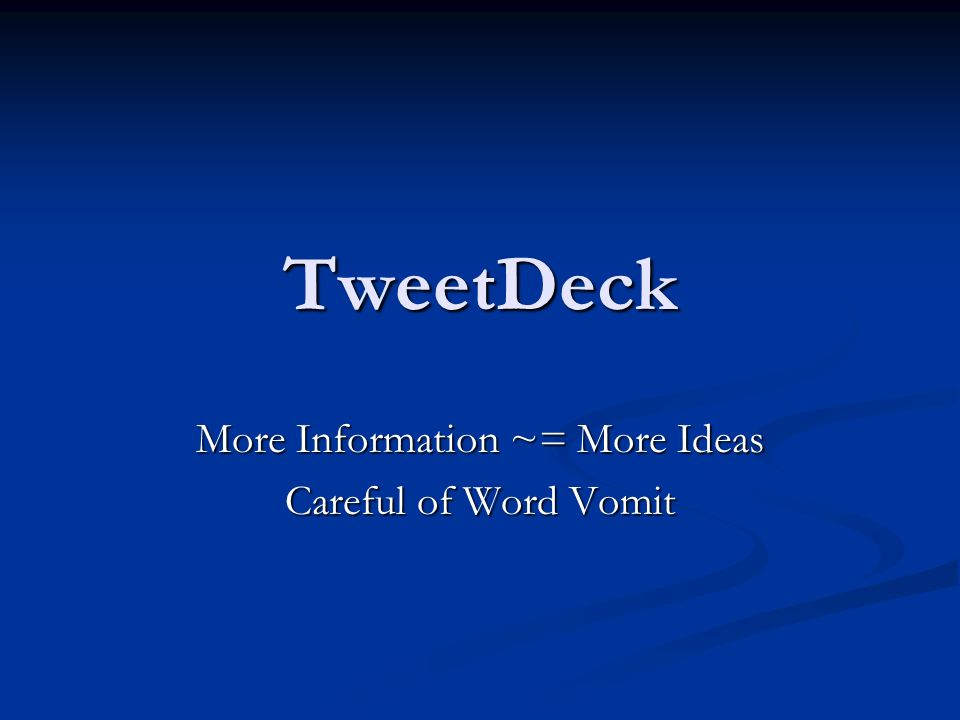 TweetDeck More Information ~= More Ideas Careful of Word Vomit
