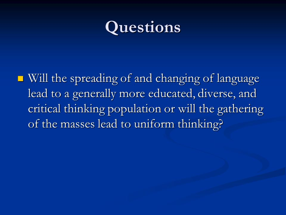 Questions Will the spreading of and changing of language lead to a generally more educated, diverse, and critical thinking population or will the gathering of the masses lead to uniform thinking.