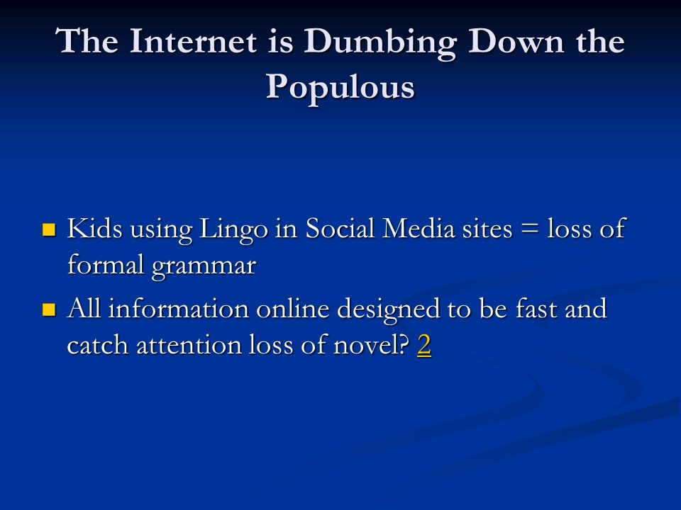 The Internet is Dumbing Down the Populous Kids using Lingo in Social Media sites = loss of formal grammar Kids using Lingo in Social Media sites = loss of formal grammar All information online designed to be fast and catch attention loss of novel.