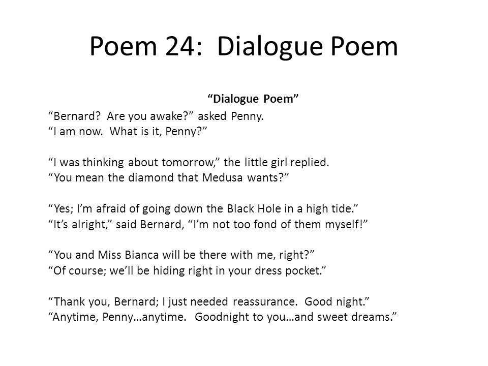 Poem 24: Dialogue Poem Dialogue Poem Bernard? Are you awake? asked Penny. I am now. What is it, Penny? I was thinking about tomorrow, the little girl