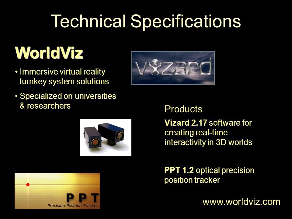 WorldViz Immersive virtual reality turnkey system solutions Specialized on universities & researchers Products Vizard 2.17 software for creating real-time interactivity in 3D worlds PPT 1.2 optical precision position tracker www.worldviz.com Technical Specifications