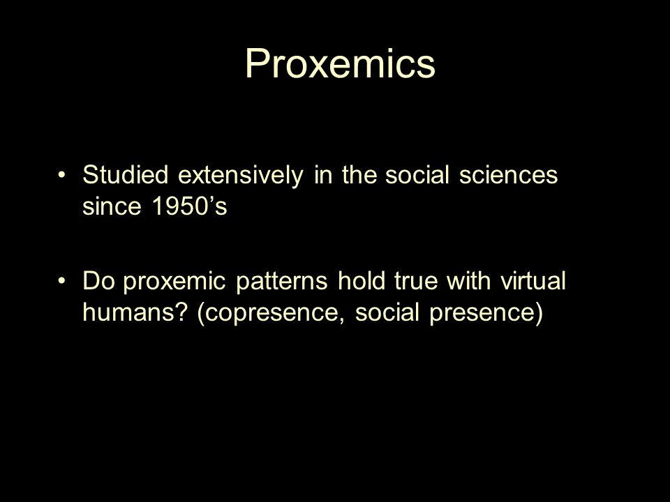 Proxemics Studied extensively in the social sciences since 1950s Do proxemic patterns hold true with virtual humans.