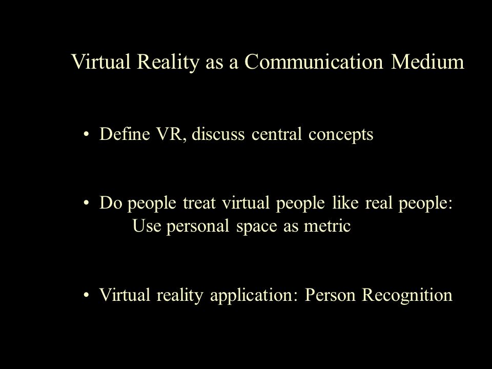 Virtual Reality as a Communication Medium Define VR, discuss central concepts Do people treat virtual people like real people: Use personal space as metric Virtual reality application: Person Recognition