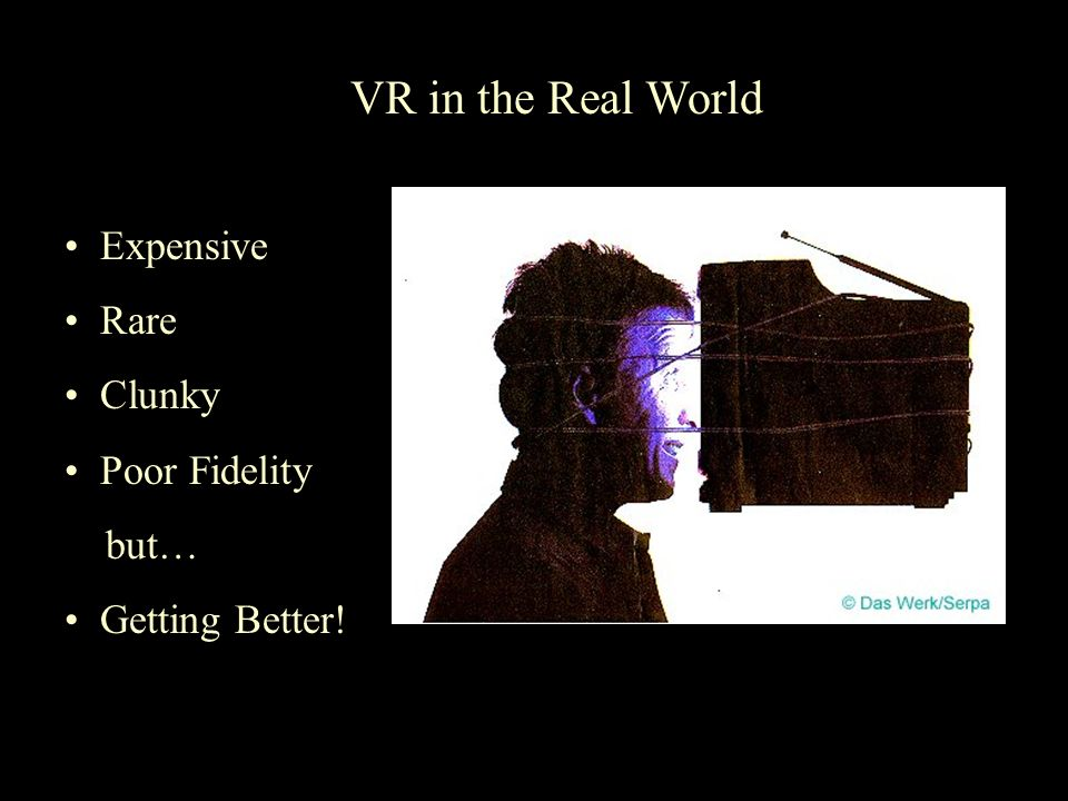 VR in the Real World Expensive Rare Clunky Poor Fidelity but… Getting Better!