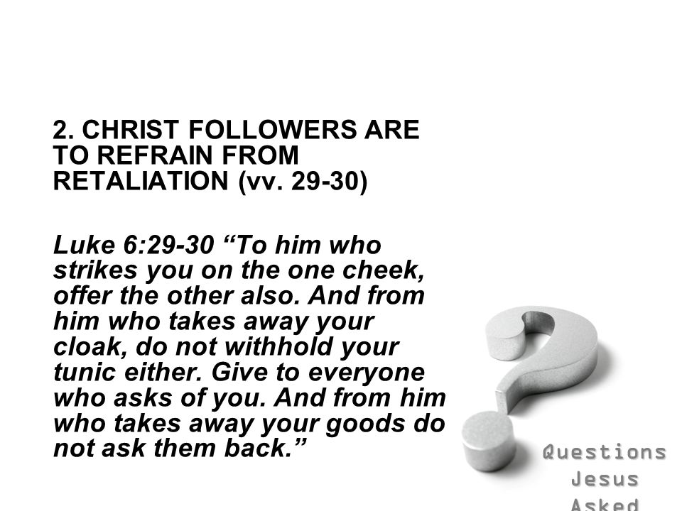 Questions Jesus Asked 2. CHRIST FOLLOWERS ARE TO REFRAIN FROM RETALIATION (vv. 29-30) Luke 6:29-30 To him who strikes you on the one cheek, offer the