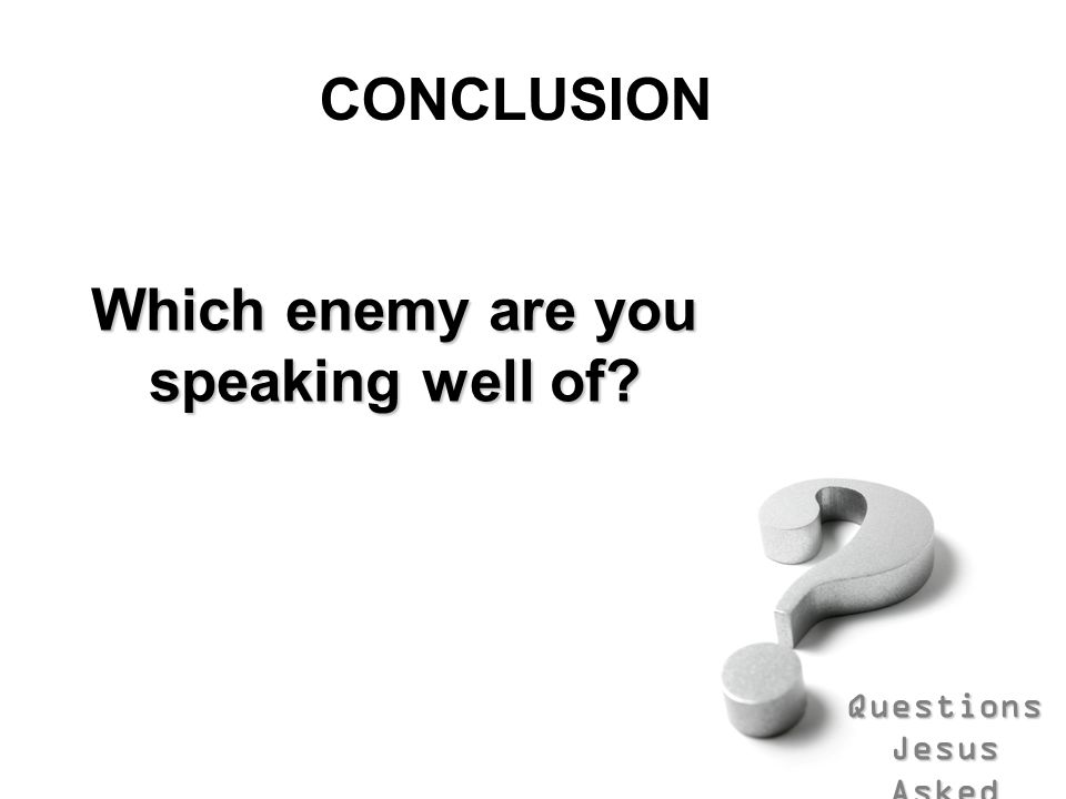 Questions Jesus Asked CONCLUSION Which enemy are you speaking well of?
