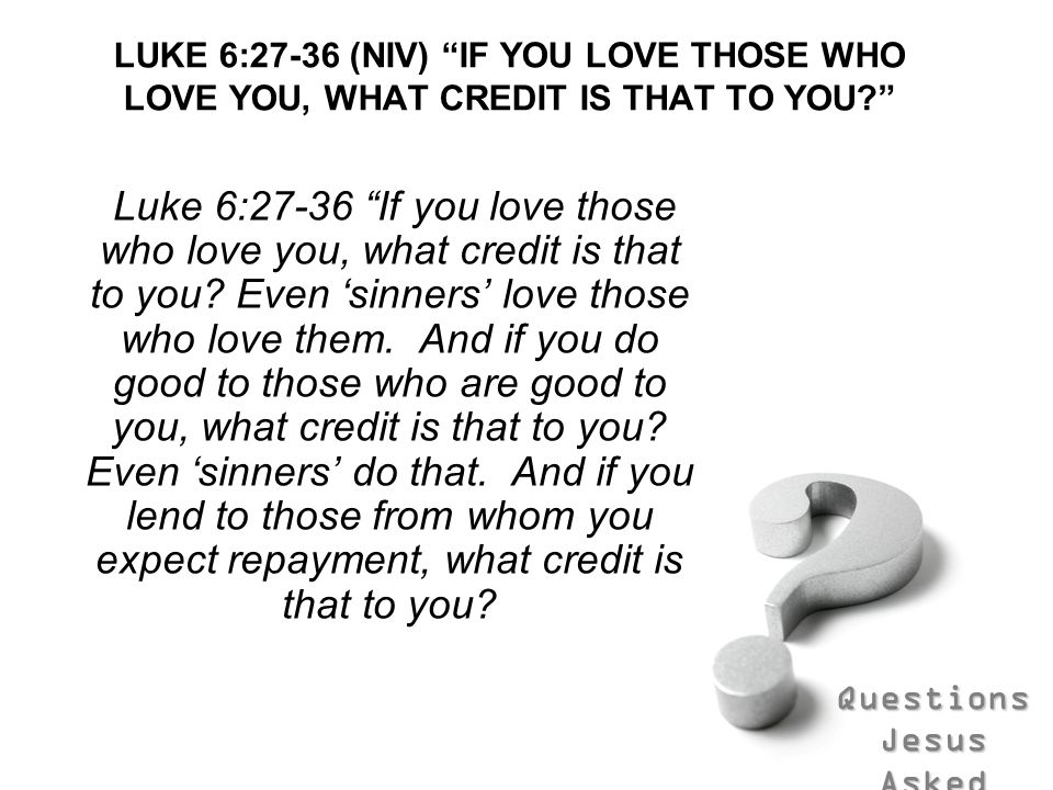 Questions Jesus Asked LUKE 6:27-36 (NIV) IF YOU LOVE THOSE WHO LOVE YOU, WHAT CREDIT IS THAT TO YOU? Luke 6:27-36 If you love those who love you, what