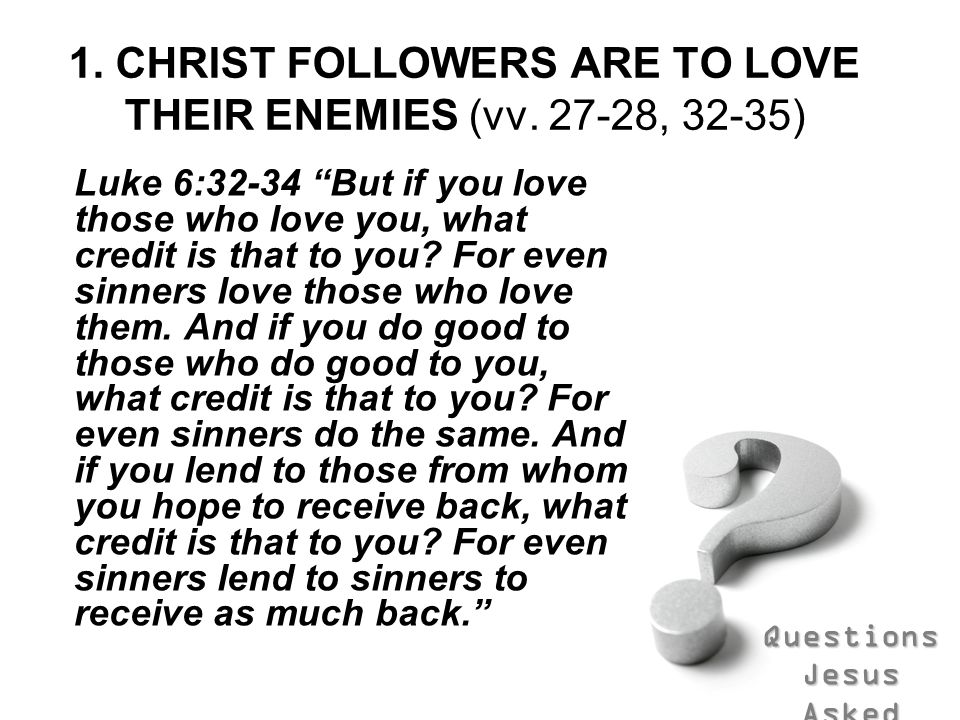 Questions Jesus Asked 1. CHRIST FOLLOWERS ARE TO LOVE THEIR ENEMIES (vv. 27-28, 32-35) Luke 6:32-34 But if you love those who love you, what credit is