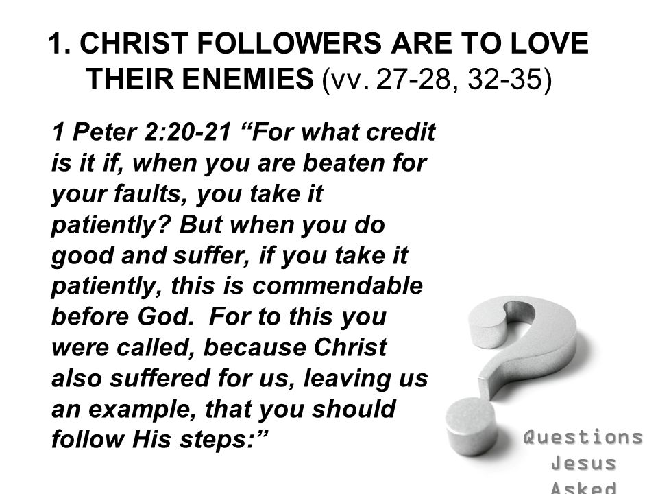 Questions Jesus Asked 1. CHRIST FOLLOWERS ARE TO LOVE THEIR ENEMIES (vv. 27-28, 32-35) 1 Peter 2:20-21 For what credit is it if, when you are beaten f