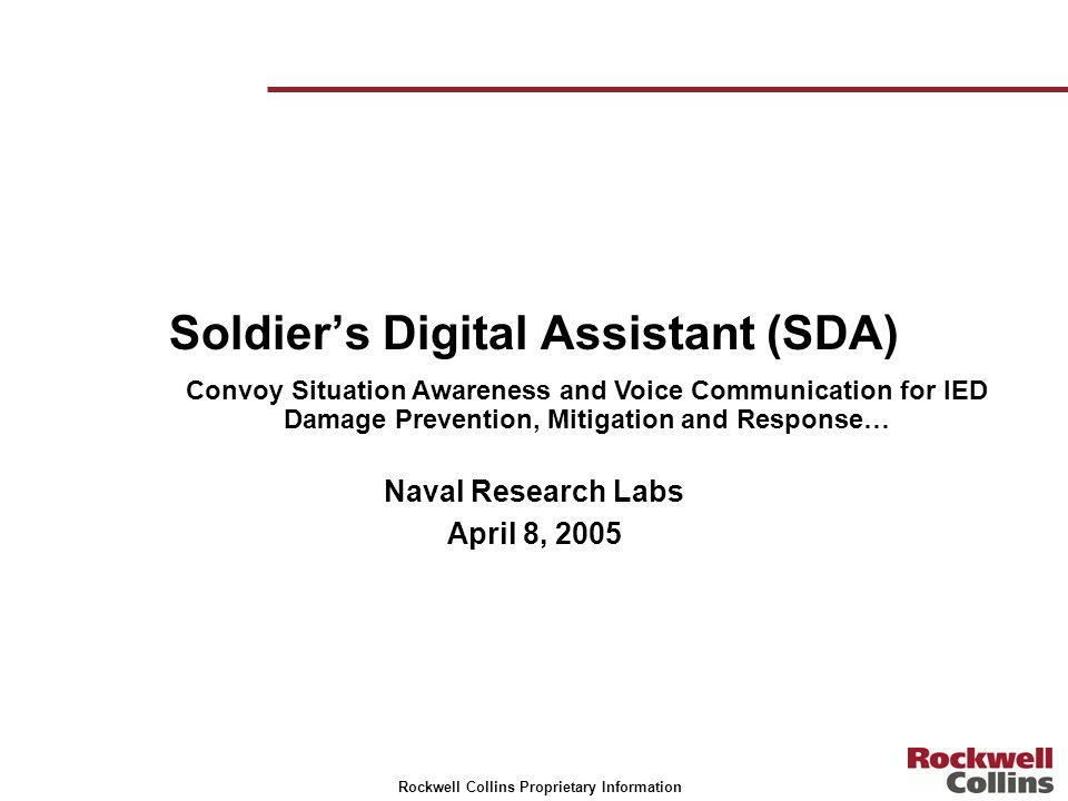 Rockwell Collins Proprietary Information Soldiers Digital Assistant (SDA) Naval Research Labs April 8, 2005 Convoy Situation Awareness and Voice Commu