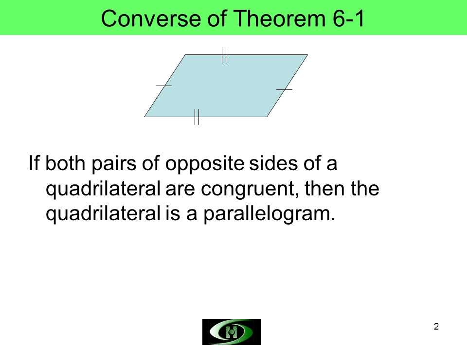 2 Converse of Theorem 6-1 If both pairs of opposite sides of a quadrilateral are congruent, then the quadrilateral is a parallelogram.