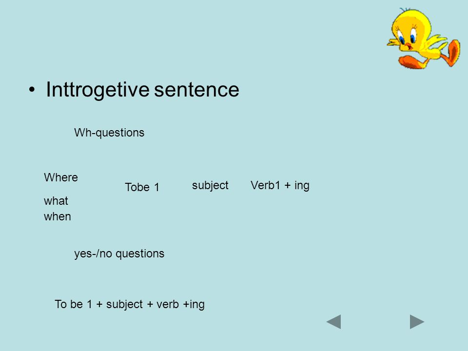 Inttrogetive sentence Wh-questions Where Tobe 1 subjectVerb1 + ing yes-/no questions To be 1 + subject + verb +ing what when