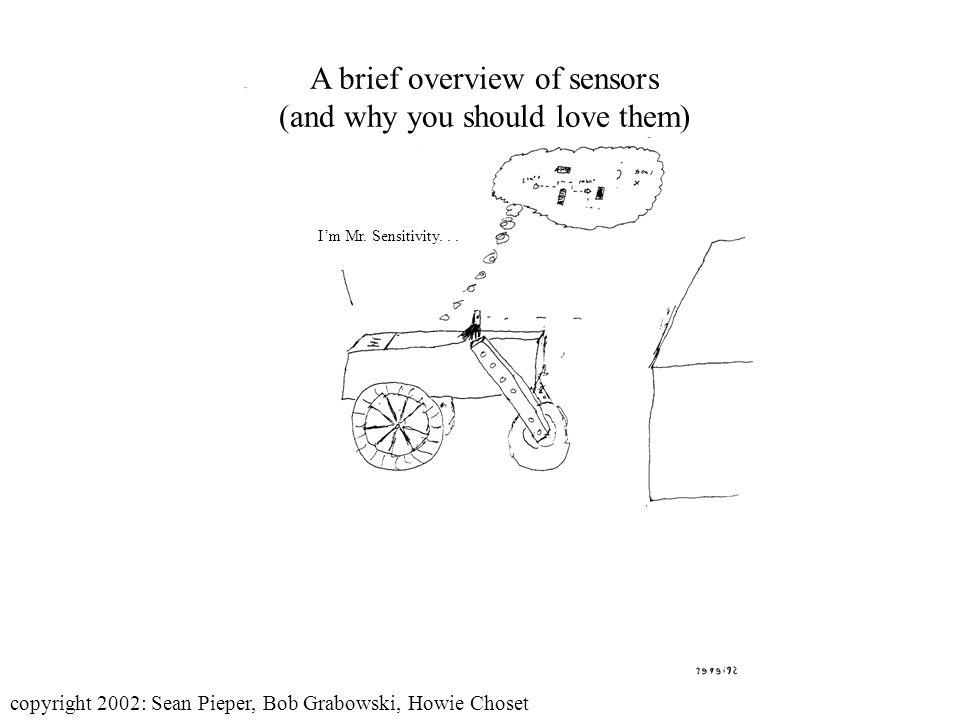 Im Mr. Sensitivity... A brief overview of sensors (and why you should love them) copyright 2002: Sean Pieper, Bob Grabowski, Howie Choset