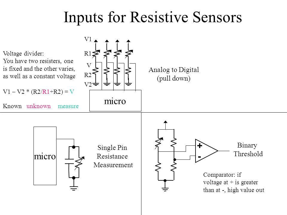 micro + - Single Pin Resistance Measurement Binary Threshold micro Analog to Digital (pull down) Inputs for Resistive Sensors Voltage divider: You hav