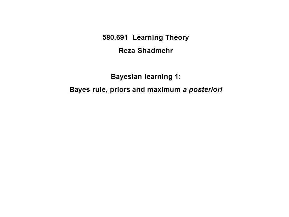 580.691 Learning Theory Reza Shadmehr Bayesian learning 1: Bayes rule, priors and maximum a posteriori