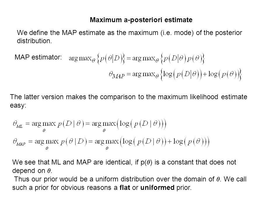 MAP estimator: Maximum a-posteriori estimate We define the MAP estimate as the maximum (i.e. mode) of the posterior distribution. The latter version m
