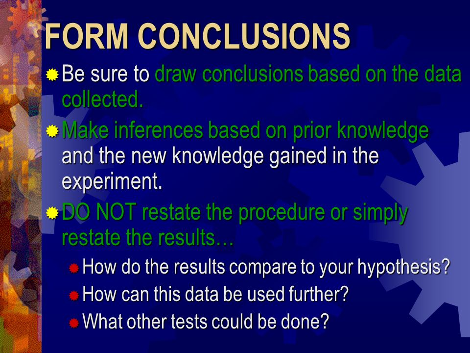 FORM CONCLUSIONS Be sure to draw conclusions based on the data collected. Be sure to draw conclusions based on the data collected. Make inferences bas