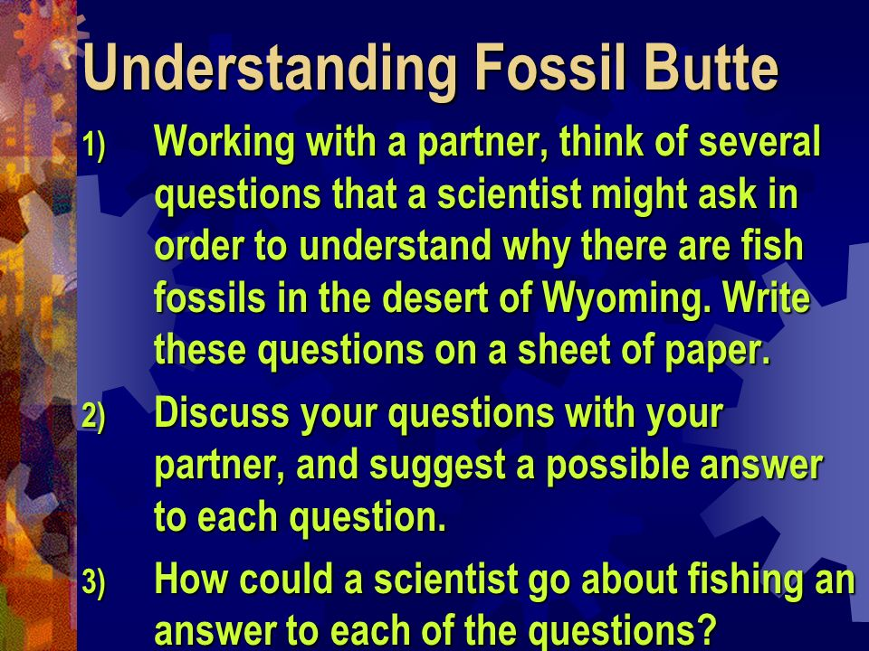 Understanding Fossil Butte 1) Working with a partner, think of several questions that a scientist might ask in order to understand why there are fish