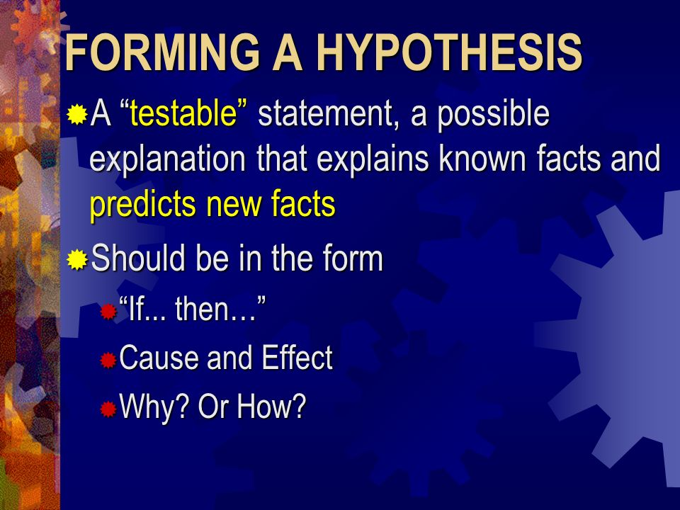 FORMING A HYPOTHESIS A testable statement, a possible explanation that explains known facts and predicts new facts A testable statement, a possible ex