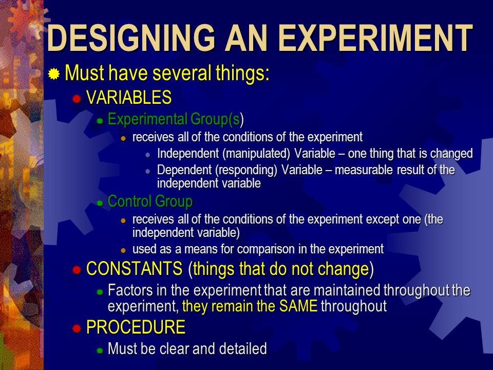 DESIGNING AN EXPERIMENT Must have several things: Must have several things: VARIABLES VARIABLES Experimental Group(s) Experimental Group(s) receives a
