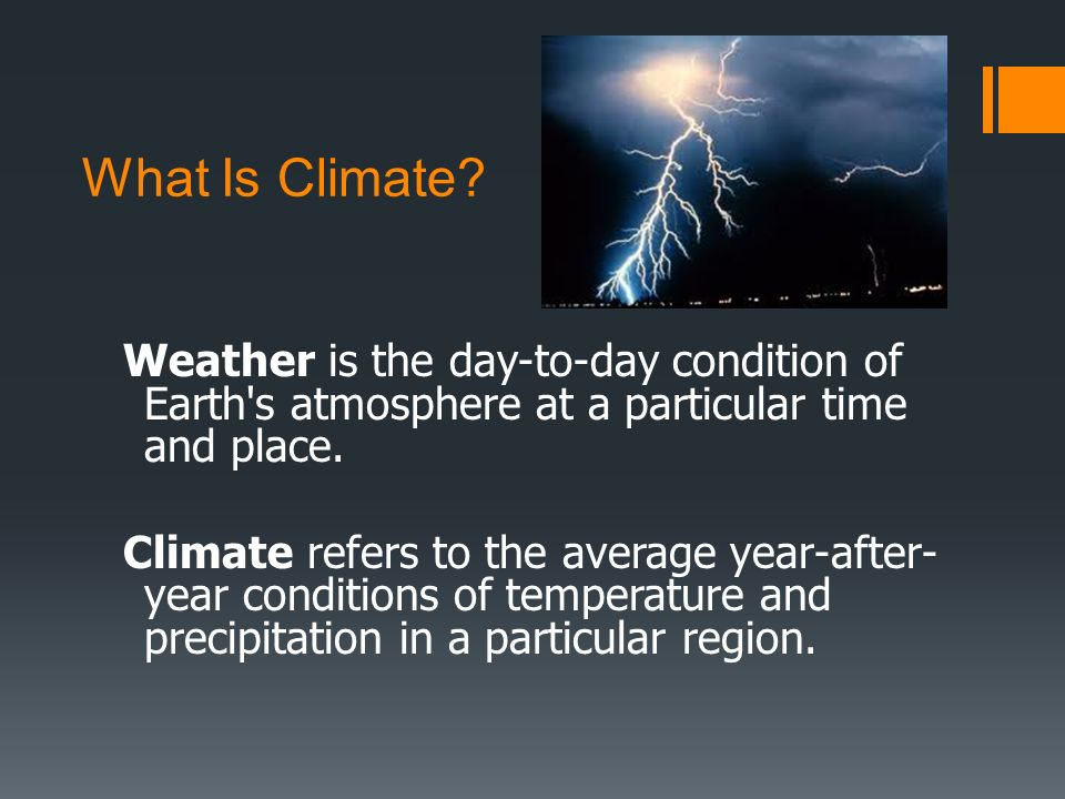 What Is Climate? Weather is the day-to-day condition of Earth's atmosphere at a particular time and place. Climate refers to the average year-after- y